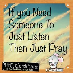 ♡✞♡ If you Need someone to just listen then Just Pray.Little Church Mouse 6 March 2016 ♡✞♡ . Prayer Quotes, Faith Quotes, Bible Quotes, Qoutes, Religious Quotes, Spiritual Quotes, Positive Quotes, Religious Books, Just Pray