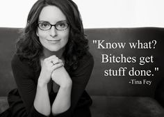 """bitches get stuff done"" -Tina Fey"