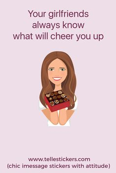 Your girlfriends know that chocolate can fix (almost) any problem in life :)