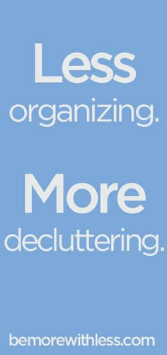 Less organizing. More decluttering.