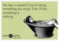 No day is wasted if you're doing something you enjoy. Even if that something is nothing.