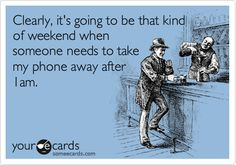 Clearly, it's going to be that kind of weekend when someone needs to take my phone away after 1am.
