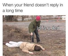 Lol my older friend used to play dead and at the time it wasn't funny Crazy Funny Memes, Really Funny Memes, Stupid Memes, Funny Relatable Memes, Haha Funny, Funny Posts, Funny Quotes, Funny Stuff, Funny Best Friend Memes
