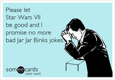 Please let Star Wars VII be good and I promise no more bad Jar Jar Binks jokes.