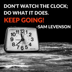 Don't watch the clock; do what it does. Keep going! – Sam Levenson thedailyquotes.com