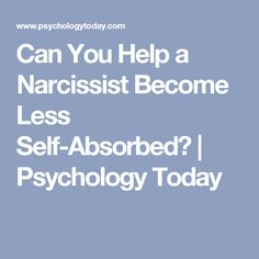 Can You Help a Narcissist Become Less Self-Absorbed? Doubtful,  but you can change the way you deal with them.