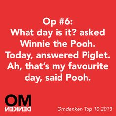"""What day is it?"" asked Winnie the Pooh. ""Today,"" answered Piglet. ""Ah, that's my favourite day,"" said Pooh. - Omdenken"