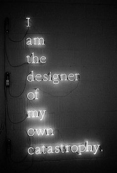 I am the designer of my own catastrophe.
