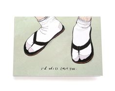 I Love You card. Even if you'd wear white socks with flipflops I'd still love you!