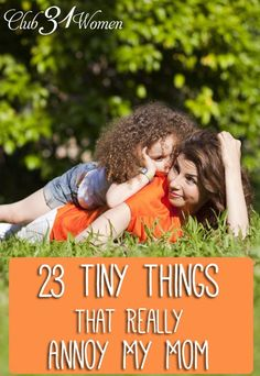 What are some of those tiny things that annoy a mom in a big way? Here's an honest - if somewhat entertaining - list written by a daughter who really knows! (Feel free to laugh, to groan, and to add your own!) 23 Tiny Things That Really Annoy My Mom - Club31Women