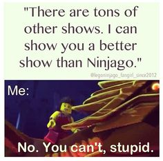 there is no better show than ninjago, so you can try but wont succeed