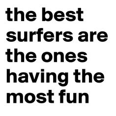 the best surfers are the ones having the most fun