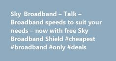 Sky Broadband – Talk – Broadband speeds to suit your needs – now with free Sky Broadband Shield #cheapest #broadband #only #deals http://broadband.nef2.com/sky-broadband-talk-broadband-speeds-to-suit-your-needs-now-with-free-sky-broadband-shield-cheapest-broadband-only-deals/  #broadband ireland # Sky Broadband, Fibre & Talk Here's the legal bit 10 a month Box Sets: HD package for 10 per month for 12 months. The then current price applies after the offer period. See sky.ie/talkboxsets for…