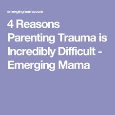 4 Reasons Parenting Trauma is Incredibly Difficult - Emerging Mama