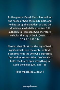 As the greater David, Christ has built up the house of God, the real temple, and He has set up the kingdom of God, the dominion in which He exercises full authority to represent God; therefore, He holds the key of David (Matt. 1:1; 12:3-8; 16:18-19). The fact that Christ has the key of David signifies that He is the center of God's economy; He is the One who expresses God and represents Him, the One who holds the key to open everything in God's dominion (Col. 1:15-18). 2016 fall ITERO…