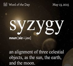 noun | 1.	Astronomy. an alignment of three celestial objects, as the sun, the earth, and either the moon or a planet: Syzygy in the sun-earth-moon system occurs at the time of full moon and new moon | 2. Classical Prosody. a group or combination of two feet, sometimes restricted to a combination of two feet of different kinds. | 3. any two related things, either alike or opposite.