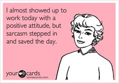 Funny Workplace Ecard: I almost showed up to work today with a positive attitude, but sarcasm stepped in and saved the day.