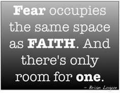 Fear occupies the same space as FAITH. And there's only room for one.