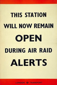 This Station Will Now Remain Open During Air Raid Alerts; Artist Unknown, November 1940. The Underground Group, and later London Transport, produced a wide variety of public information posters during the First and Second World Wars. During the Second World War, posters served both to relay essential information and to lift commuters' spirits.