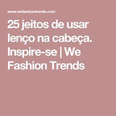 25 jeitos de usar lenço na cabeça. Inspire-se | We Fashion Trends