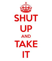 Shut up and take it