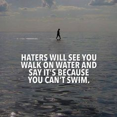 Haters will see you walking on water and say it's because you can't swim.