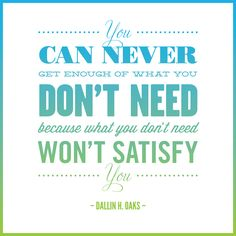 """""""You can never get enough of what you don't need, because what you don't need won't satisfy you."""" – Dallin H. Oaks"""