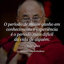 O período de maior ganho em conhecimento e experiência é o período mais difícil da vida de alguém. - Dalai Lama