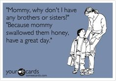 'Mommy, why am I an only child?' 'Because mommy swallowed them honey, have a great day.'