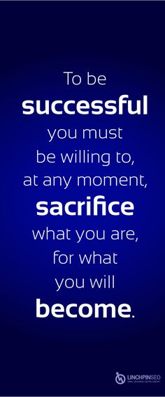 To be successful you must be willing to, at any moment, sacrifice what you are for what you will become. Motivation, success, inspiration, business, personal development, business, quote