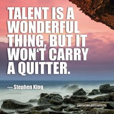 Talent is a wonderful thing but it won't carry a quitter.  Stephen King