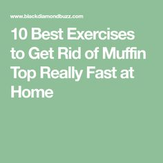 10 Best Exercises to Get Rid of Muffin Top Really Fast at Home