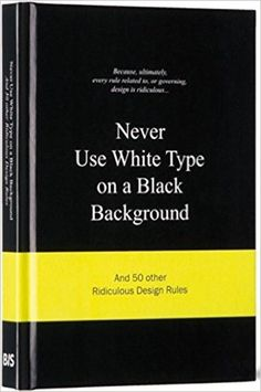 Never Use White Type on a Black Background: And 50 Other Ridiculous Design…