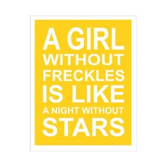 'A Girl without Freckles is like a Night without Stars.  {smiling thinking of my bespeckled girls)