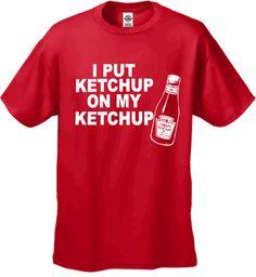 I Put Ketchup On My Ketchup Men s T-Shirt 016113c47744