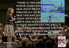 Michele Bachmann who's serving on Trump's Evangelical Advisory Committee believes the Bible was written in English. A language that didn't exist at the time. Yes sir, this woman certainly is an authority on Christianity & the Bible!