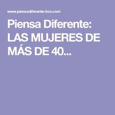 Piensa Diferente: LAS MUJERES DE MÁS DE 40...