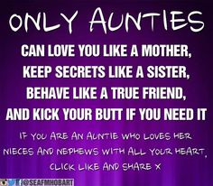 ONLY AUNTIES ~ Can love you like a mother, keep secrets like a sister, behave like a true friend, and kick your butt if you need it