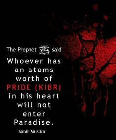 """""""Whoever has an atoms worth of pride (kibr) in his heart will not enter Paradise."""" ~ Prophet Muhammad, peace and blessings of Allah be upon him [Sahih Muslim] Prophet Muhammad Quotes, Hadith Quotes, Quran Quotes, Hindi Quotes, Allah Quotes, Quotations, Beautiful Islamic Quotes, Islamic Inspirational Quotes, Religious Quotes"""