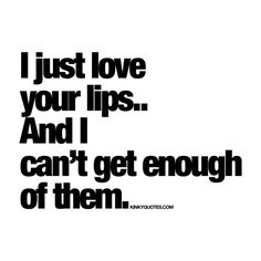 I just love your lips.. And I can't ge enough of them