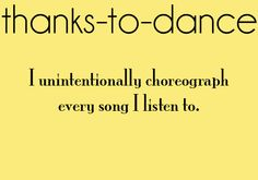 Thanks to dance - this ones my fav! Definitely SO true!  This is usually done in my car while driving....hand and body movements are usually involved as well....