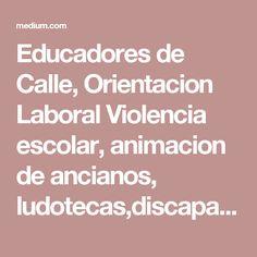 Educadores de Calle, Orientacion Laboral  Violencia escolar, animacion de ancianos, ludotecas,discapacidad intelectual
