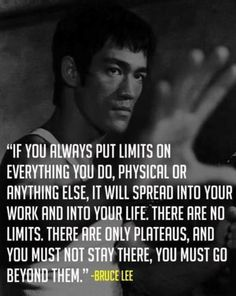 """...There are not limits, there are only plateaus, and you must not stay there, you must go beyond them."" Bruse Lee"