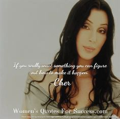 If you really want something you can figure out how to make it happen.. ~Cher. Women's Quotes For Success.com http://womensquotesforsuccess.com