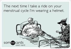 The next time I take a ride on your menstrual cycle I'm wearing a helmet.  (I hand out helmets...)