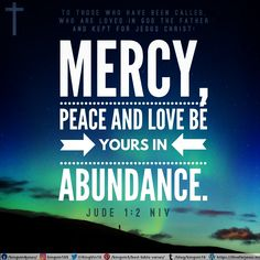 Mercy, peace and love be yours in abundance. Jude 1:2 NIV