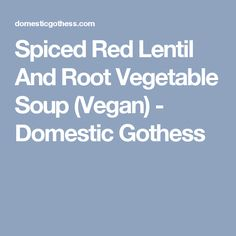 Spiced Red Lentil And Root Vegetable Soup (Vegan) - Domestic Gothess