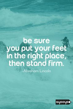 Be sure you put your feet in the right place, then stand firm. #motivationalquotes #positivequotes #entrepreneurquotes #ayooyoo