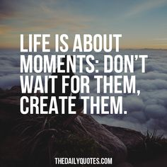 Life is about moments: don't wait for them, create them. thedailyquotes.com