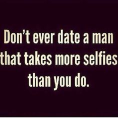 Don't ever date a man who takes more selfies than you do.